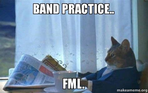 Band Practice Meme - band practice fml sophisticated cat make a meme