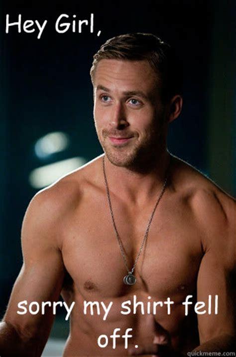 Ryan Gosling Hey Girl Meme - sorry my shirt fell off hey girl ego ryan gosling