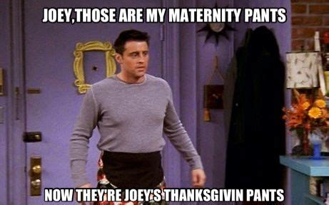 Stretchy Pants Meme - joeys thanksgiving pants friends show funnies