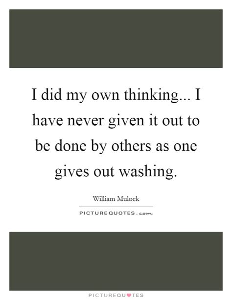 Thinking About Washing My by I Did My Own Thinking I Never Given It Out To Be