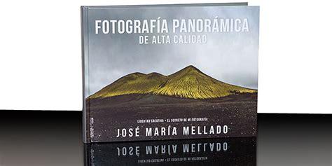 libro fotografa de alta calidad fotograf 237 a panor 225 mica de alta calidad el nuevo libro de jos 233 mar 237 a mellado que cierra su
