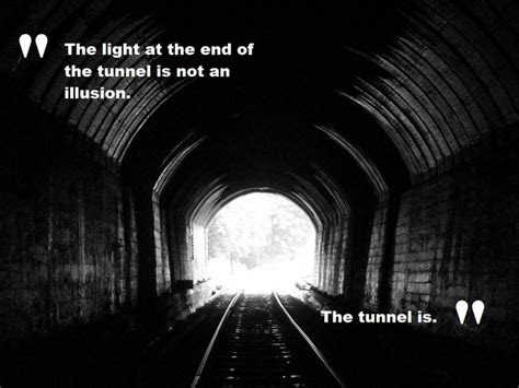 light at the end of the tunnel the light at the end of the tunnel is not an illusion