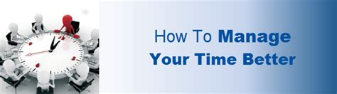 how to manage time better time management how to manage your time better