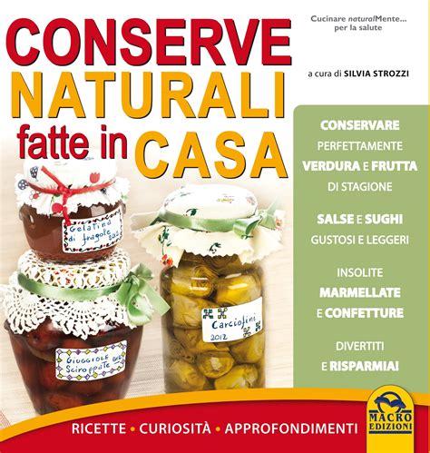 conserve fatte in casa ricette conserve naturali fatte in casa ricette a cura di