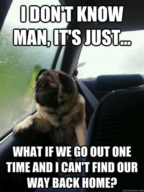 I Don T Know Man Meme - i don t know man it s just what if we go out one time