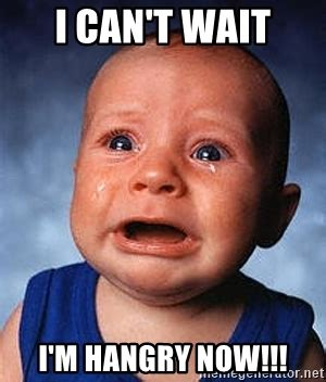 Can T Wait Meme - i can t wait i m hangry now crying baby meme generator