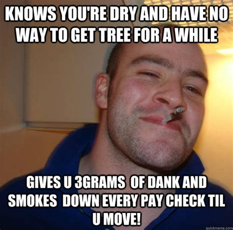 Dry Phone Meme - knows you re dry and have no way to get tree for a while gives u 3grams of dank and smokes down