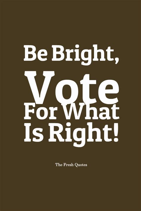 what is right for me be bright vote for what is right the fresh quotes