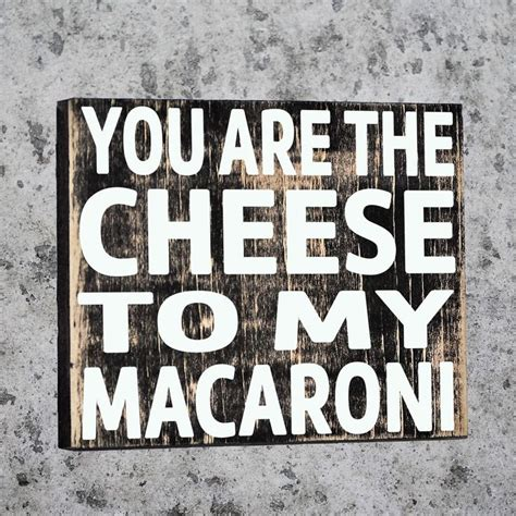 You Are The Cheese To My Macaroni Quotes