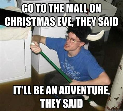 Christmas Eve Meme - go to the mall on christmas eve they said it ll be an