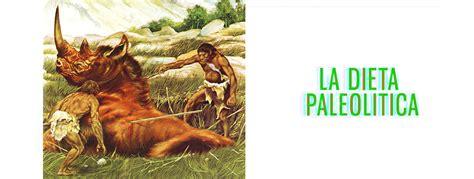 alimentazione paleolitica la dieta paleolitica paleodieta l alimentazione delle