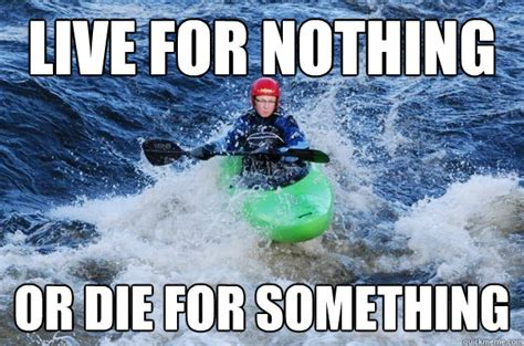 live for nothing or die for something wallpaper 20 most funniest canoeing meme images of all the time