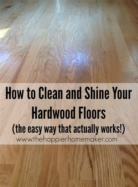 the best and easiest way to shine and clean hardwood floors the happier homemaker