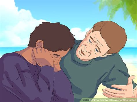 how to comfort someone who is sad how to comfort someone who is sad with pictures wikihow