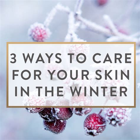 7 Ways To Care For Skin In Winter by 3 Ways To Care For And Protect Your Skin In The Winter