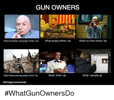 What Society Thinks I Do Meme - gun owners what the brady caign thinks i do what