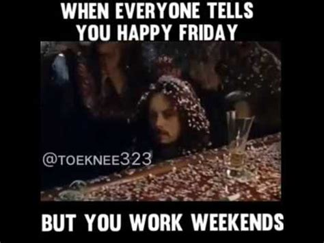 I Work Weekends Meme - when everyone tells you happy friday but you work weekends