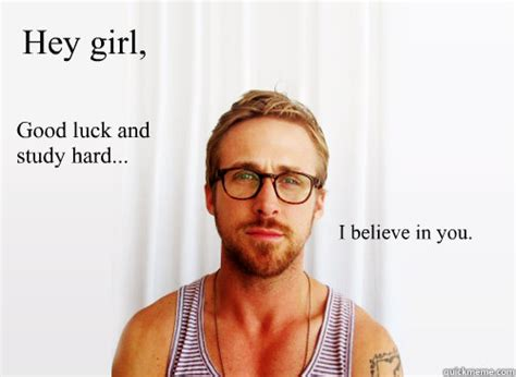 Ryan Gosling Studying Meme - hey girl good luck and study hard i believe in you ryan gosling heisbenberg quickmeme