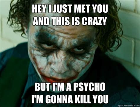 This Is Crazy Meme - hey i just met you and this is crazy but i m a psycho i m