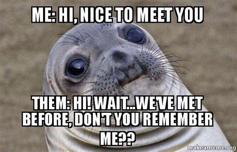 Remember Me Meme - me hi nice to meet you them hi wait we ve met before