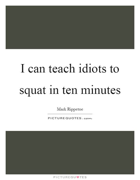 Offered 1 Million To Teach Idiots by I Can Teach Idiots To Squat In Ten Minutes Picture Quotes