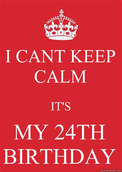 Keep Calm Birthday Meme - i cant keep calm it s my 24th birthday keep calm or gtfo