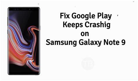 samsung galaxy note 9 play keeps crashing techbeasts