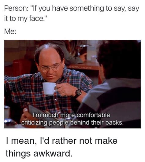 Say That To My Face Meme - person if you have something to say say it to my face me