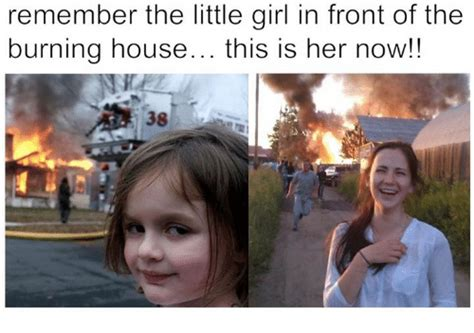 girl burning house remember the little girl in front of the burning house this is her now meme on me me