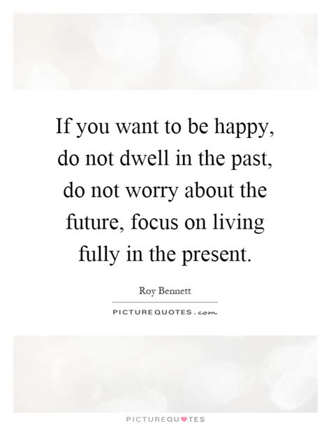 Focus On The Future Not The Past Essay by If You Want To Be Happy Do Not Dwell In The Past Do Not Worry Picture Quotes