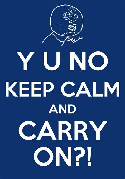 Original Keep Calm Meme - y u no guy keep calm and carry on keep calm and carry