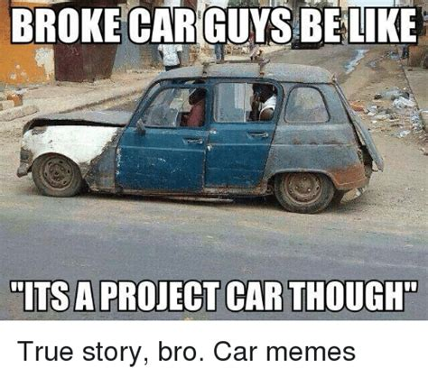 True Story Bro Meme - broke car guys be like its a project car though true story