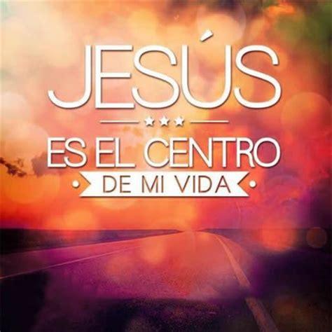 imagenes cristianas para el amor de mi vida jesus es el centro de mi vida imagenes cristianas gratis