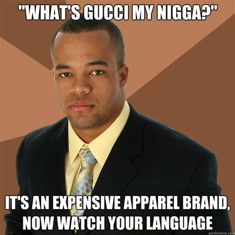 My Nigga Meme - quot what s gucci my nigga quot it s an expensive apparel brand