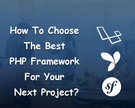 the best framework php how to choose the best php framework for your next project