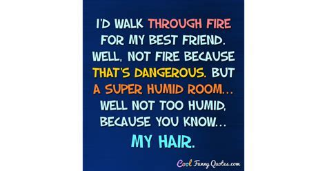 I'd walk through fire for my best friend. Well, not fire