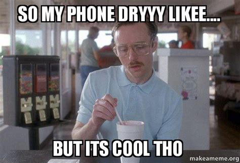 Dry Phone Meme - so my phone dryyy likee but its cool tho things are getting pretty serious make a meme