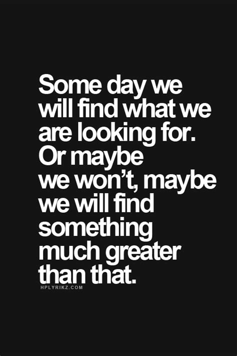 Someday we will find what we are looking for. Or maybe we