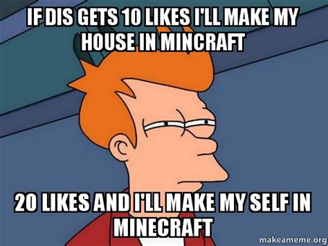I Made Dis Meme - if dis gets 10 likes i ll make my house in mincraft 20