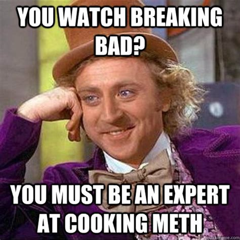 Bad Cooking Memes - you watch breaking bad you must be an expert at cooking meth condescending heisenberg quickmeme