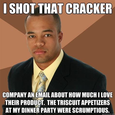 Cracker Memes - i shot that cracker company an email about how much i love