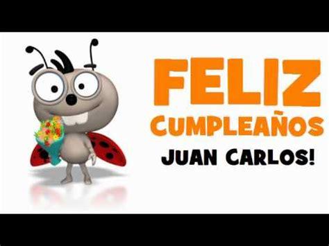 imagenes feliz cumpleaños juan carlos feliz cumplea 209 os juan carlos youtube