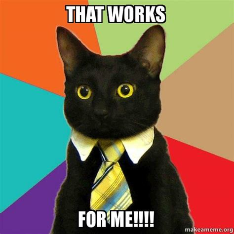 Works For Me Meme - that works for me business cat make a meme