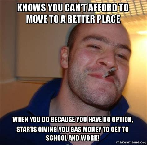 Gas Money Meme - knows you can t afford to move to a better place when you