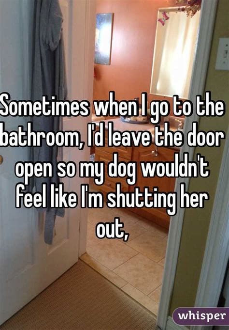my dog keeps going to the bathroom in the house sometimes when i go to the bathroom i d leave the door open so my dog wouldn t feel