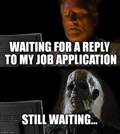 Application Meme - ill just wait here memes imgflip