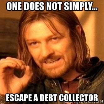 Bill Collector Meme - one does not simply escape a debt collector one does