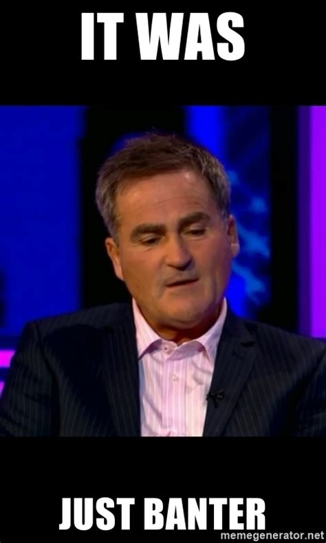 Banter Meme - it was just banter richard keys banterr meme generator