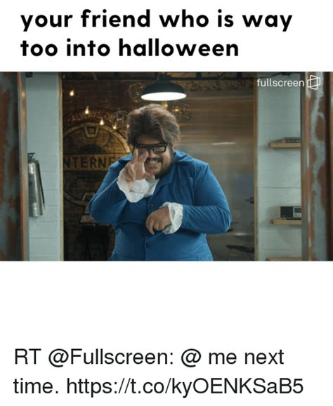 Me Next Time Meme - your friend who is way too into halloween fullscreen 0 tern rt me next time httpstcokyoenksab5
