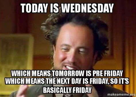 Wednesday Funny Meme - today is wednesday which means tomorrow is pre friday